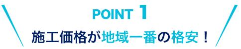 POINT1 施工価格が地域一番の格安!