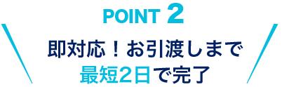 POINT2 即対応!お引渡しまで最短2日で完了